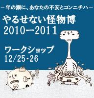 ―年の瀬に、あなたの不安とコンニチハ― 「やるせない怪物博 2010ー2011」 (12/25・26)