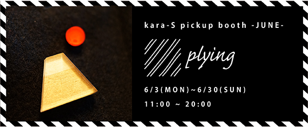 kara-S pickup booth -JUNE- 「plying」(6/3〜6/30)