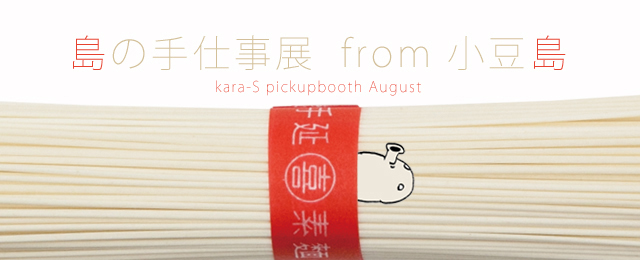 kara-S pickup booth -August-「島の手仕事展」from 小豆島(7/29〜9/1)