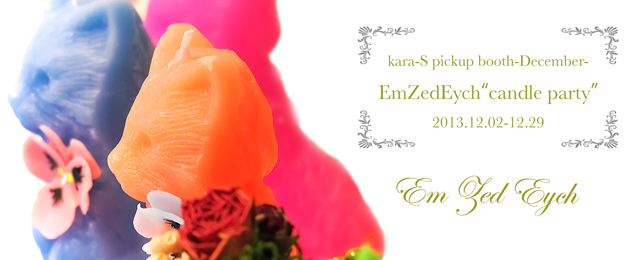 """kara-S pickup booth -December-「Em Zed Eych """"candle party""""」(12/2〜12/29)"""