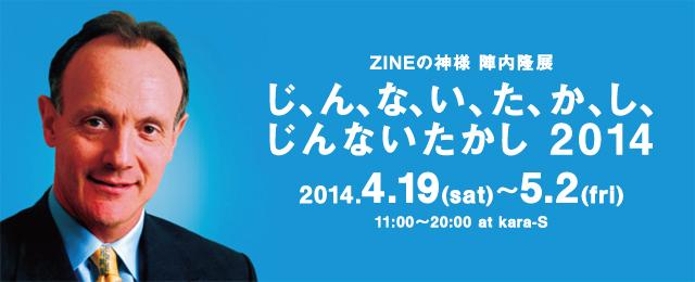 ZINEの神様 陣内隆 展 「じ、ん、な、い、た、か、し、じんないたかし 2014」(4/19~5/2)