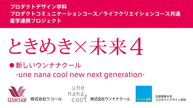 京都精華大学プロダクトデザイン学科 成果発表 『ときめき×未来4 新しいウンナナクール - une nana cool new next generation - 』(7/30〜8/3)