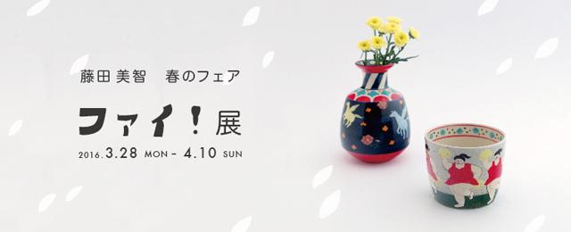 ファイ!展 〜藤田美智 春のフェア〜 (3/28~4/10)