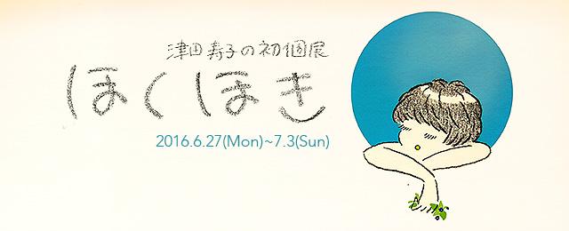 津田寿子の初個展 ほくほき (6/27~7/3)