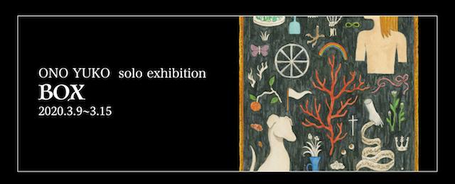 ONO YUKO solo exhibition 『BOX』(3/9~3/15)