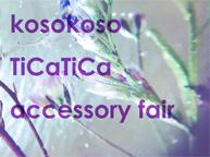 kosokoso TiCaTiCa accessory fair (1:20~2:9)