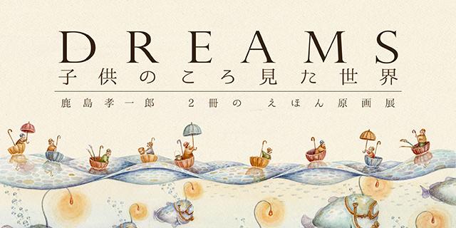 鹿島孝一郎 2冊の絵本原画展「DREAMS – 子供のころ見た世界」(12/7~12/18)